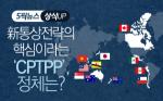 [상식 UP 뉴스]新통상전략의 핵심이라는 'CPTPP', 정체는?