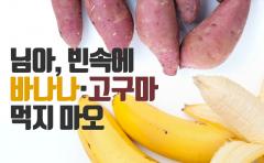 님아, 빈속에 바나나·고구마 먹지 마오
