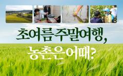 [카드뉴스]초여름 주말여행, 농촌은 어때?