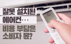 [카드뉴스]잘못 설치된 에어컨···비용 부담은 소비자 몫?