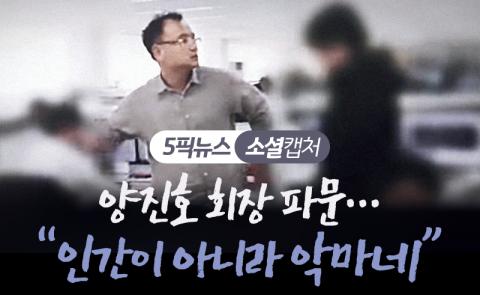 """양진호 회장 파문…""""인간이 아니라 악마네"""""""