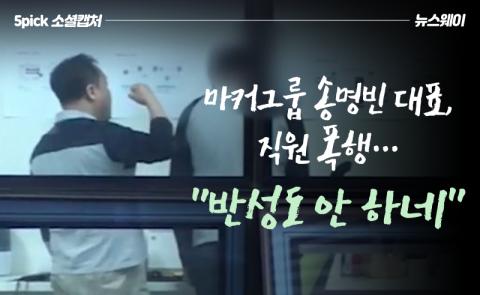 """마커그룹 송명빈 대표, 직원 폭행…""""반성도 안 하네"""""""