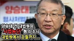 [뉴스웨이TV]양승태 전 대법원장, '사법농단' 혐의 조사출석···대법원에서 검찰까지