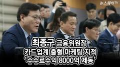 최종구 금융위원장, 카드업계 출혈 마케팅 지적…'수수료수익 8000억 제동'
