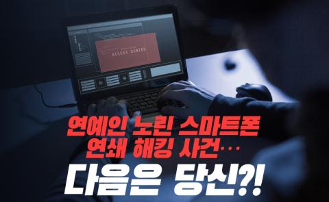 연예인 노린 스마트폰 연쇄 해킹 사건…다음은 당신?!