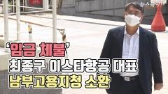 [뉴스웨이TV]'임금 체불' 최종구 이스타항공 대표, 남부고용지청 소환