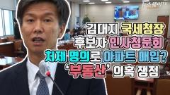 김대지 국세청장 후보자 인사청문회…처제 명의로 아파트 매입? '부동산' 의혹 쟁점