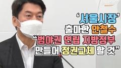 """'서울시장' 출마한 안철수 """"범야권 연립 지방정부 만들어 정권교체 할 것"""""""