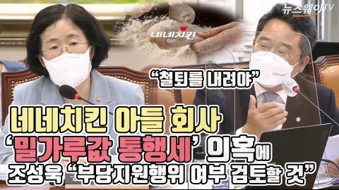 """네네치킨 아들 회사, '밀가루값 통행세' 의혹에 조성욱 """"부당지원행위 여부 검토할 것"""""""