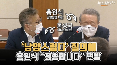 """'남양스럽다' 질의에 홍원식 """"죄송합니다"""" 연발"""