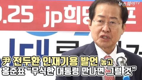 """尹 전두환 인재기용 발언 놓고 홍준표 """"무식한 대통령 만나면 그럴 것"""""""